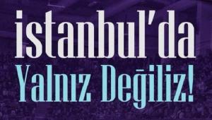 İSTANBUL'DA YALNIZ OLMAYACAĞIZ!..