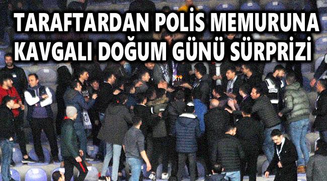 TARAFTARDAN POLİS MEMURUNA KAVGALI DOĞUM GÜNÜ SÜRPRİZİ!..