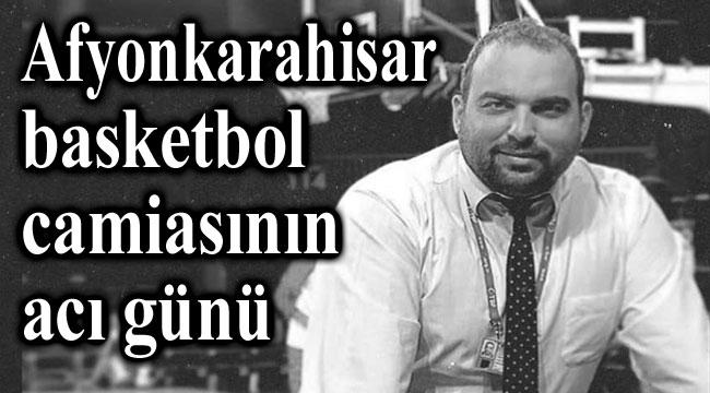 AFYONKARAHİSAR BASKETBOL CAMİASINA ACI HABER