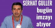 SERHAT GÜLLER, BUGÜN İMZAYI ATIYOR