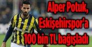 ALPER POTUK, ESKİŞEHİRSPOR'A 100 BİN TL BAĞIŞLADI